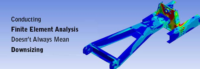 Conducting Finite Element Analysis Doesn't Always Mean Downsizing