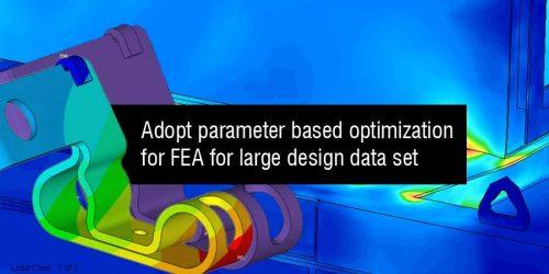 Adopt Parameter based Optimization for FEA for Large Design Data Set
